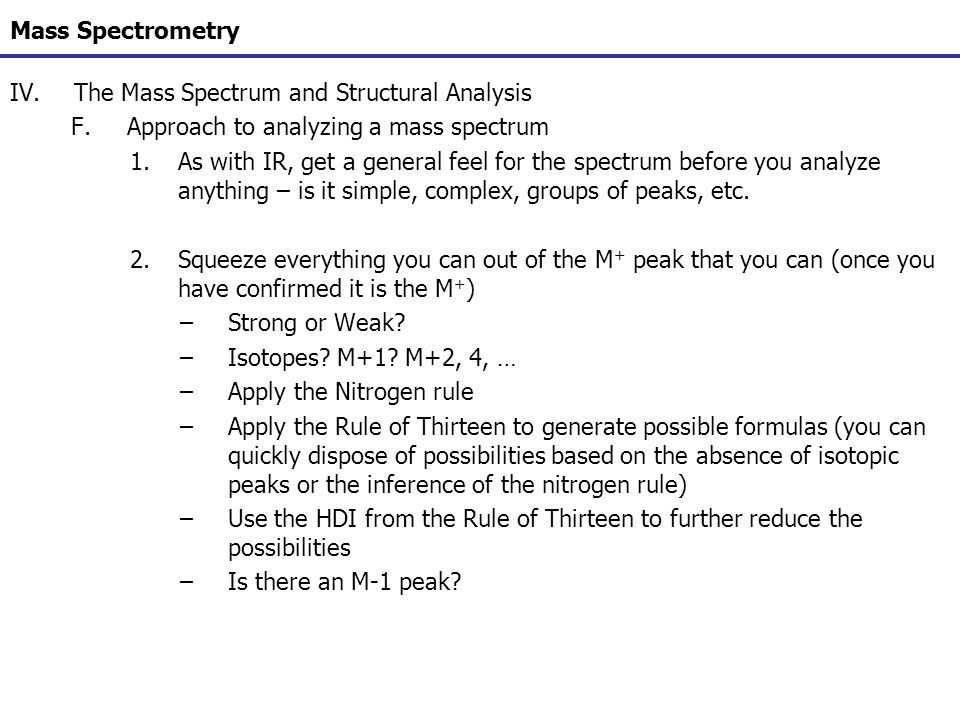 Mass Spectrometry IV.The Mass Spectrum and Structural Analysis F.Approach to analyzing a mass spectrum 1.As with IR, get a general feel for the spectr