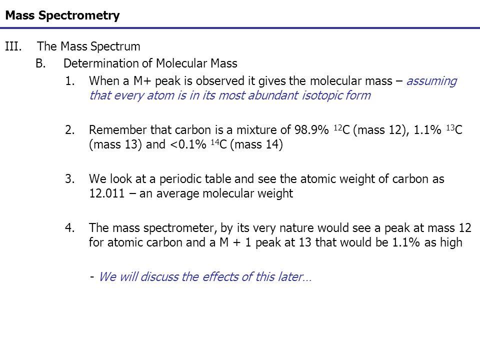 Mass Spectrometry III.The Mass Spectrum B.Determination of Molecular Mass 1.When a M+ peak is observed it gives the molecular mass – assuming that eve