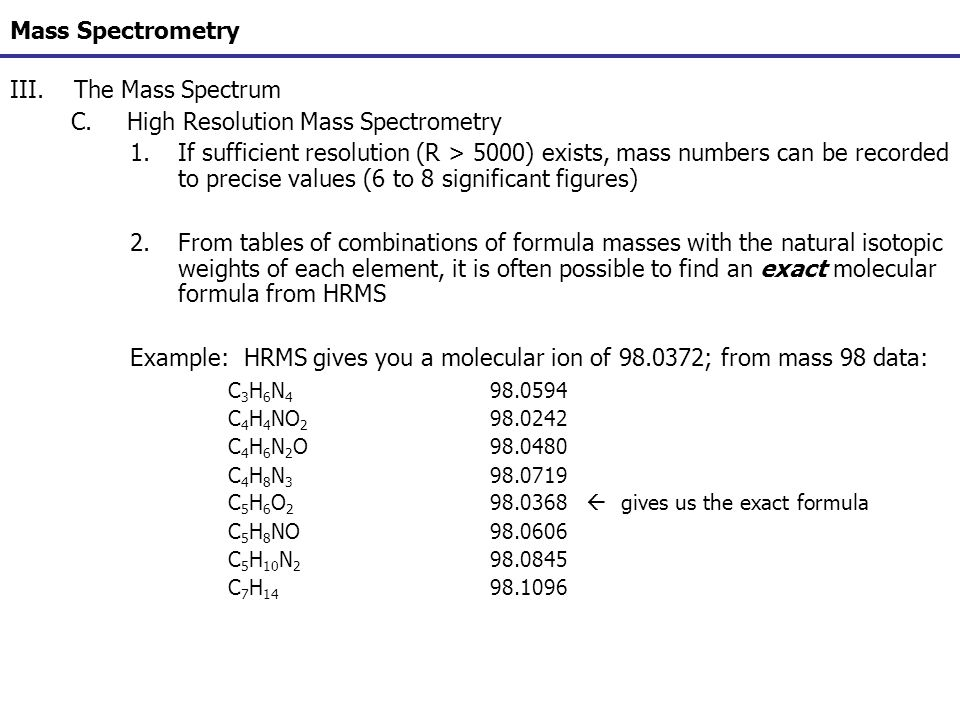 Mass Spectrometry III.The Mass Spectrum C.High Resolution Mass Spectrometry 1.If sufficient resolution (R > 5000) exists, mass numbers can be recorded