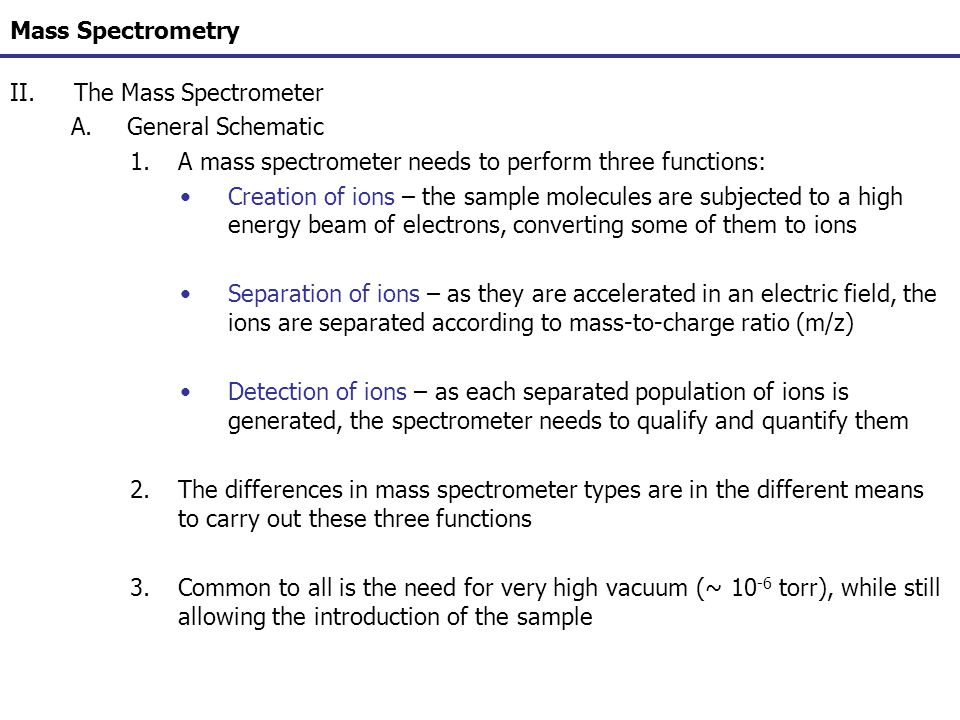 Mass Spectrometry II.The Mass Spectrometer A.General Schematic 1.A mass spectrometer needs to perform three functions: Creation of ions – the sample m