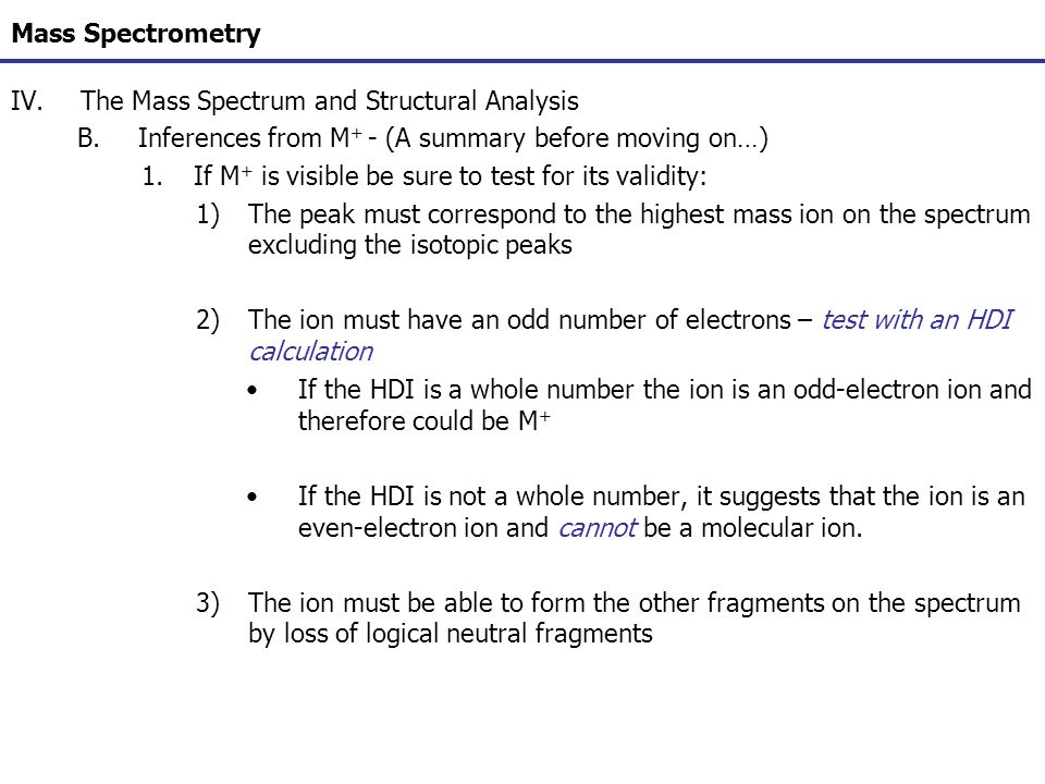 Mass Spectrometry IV.The Mass Spectrum and Structural Analysis B.Inferences from M + - (A summary before moving on…) 1.If M + is visible be sure to te