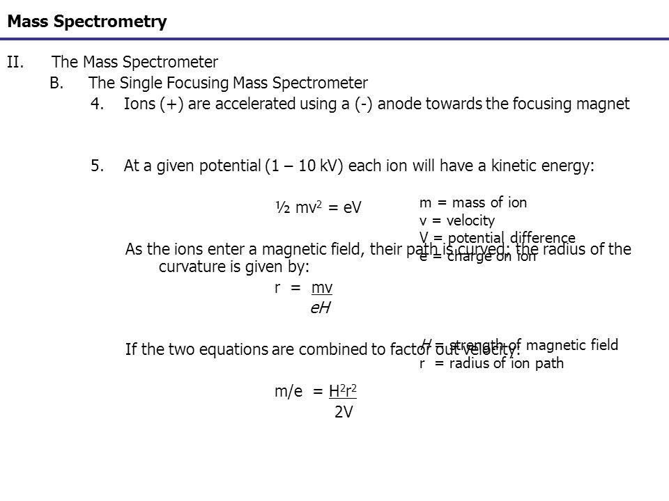Mass Spectrometry II.The Mass Spectrometer B.The Single Focusing Mass Spectrometer 4.Ions (+) are accelerated using a (-) anode towards the focusing m
