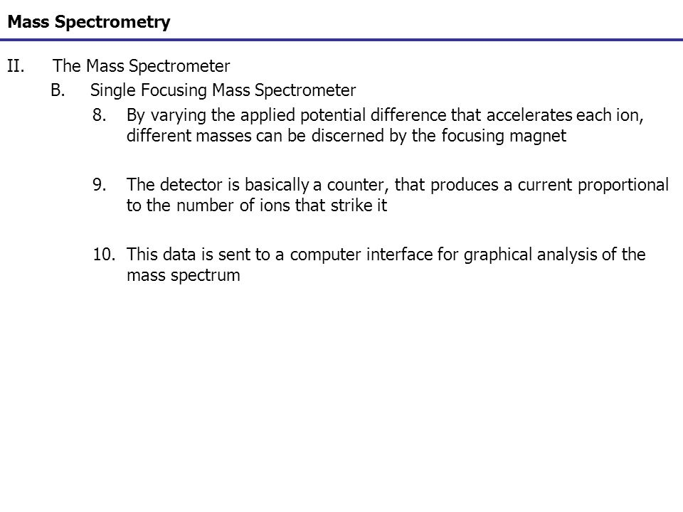 Mass Spectrometry II.The Mass Spectrometer B.Single Focusing Mass Spectrometer 8.By varying the applied potential difference that accelerates each ion