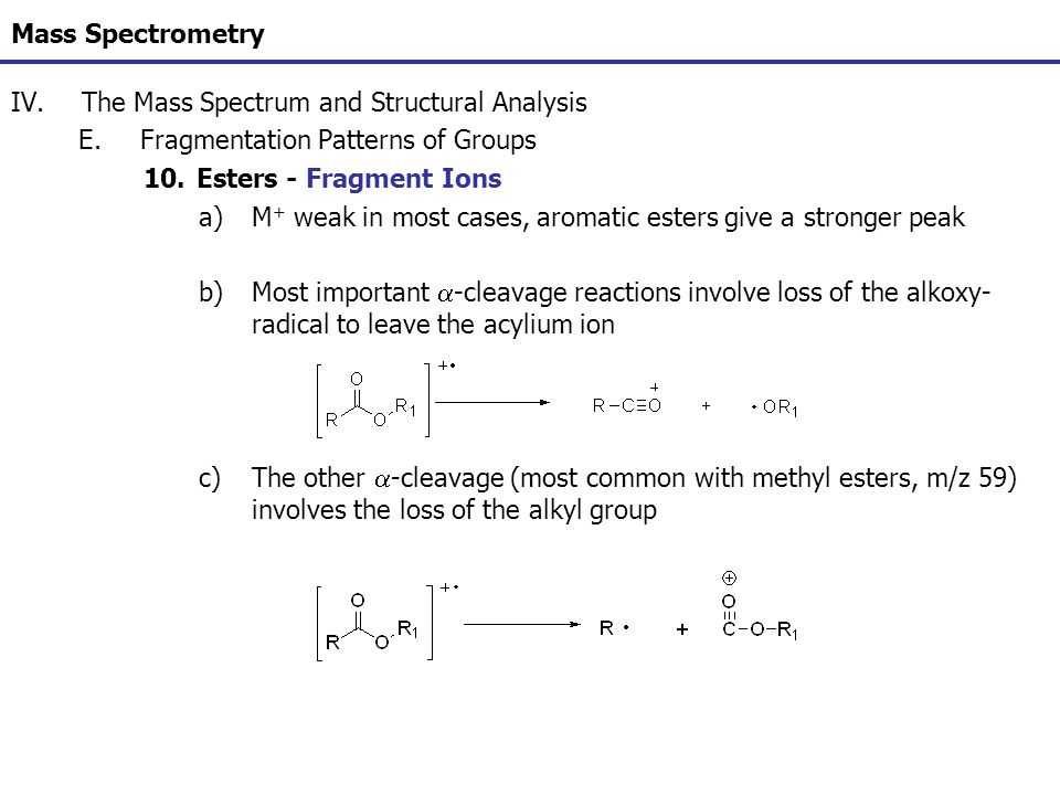 Mass Spectrometry IV.The Mass Spectrum and Structural Analysis E.Fragmentation Patterns of Groups 10.Esters - Fragment Ions a)M + weak in most cases,