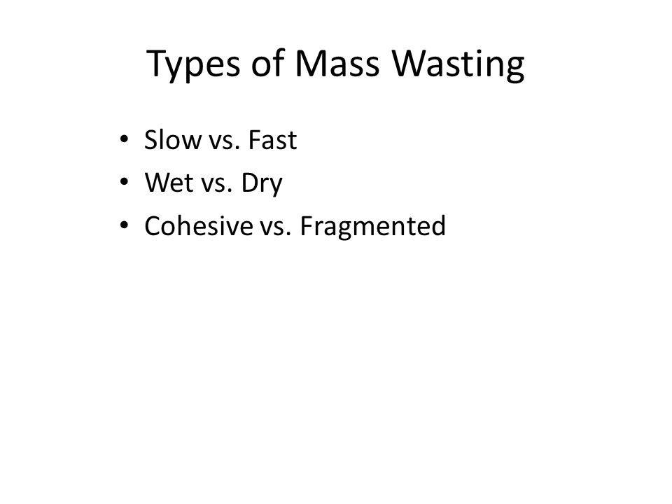 Types of Mass Wasting Slow vs. Fast Wet vs. Dry Cohesive vs. Fragmented