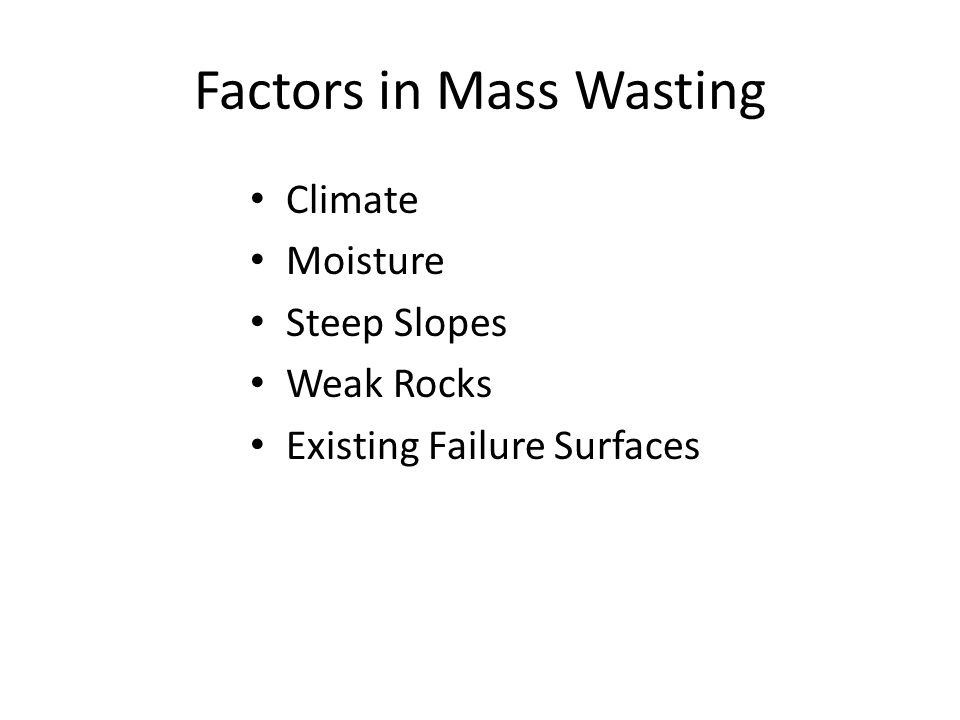 Factors in Mass Wasting Climate Moisture Steep Slopes Weak Rocks Existing Failure Surfaces