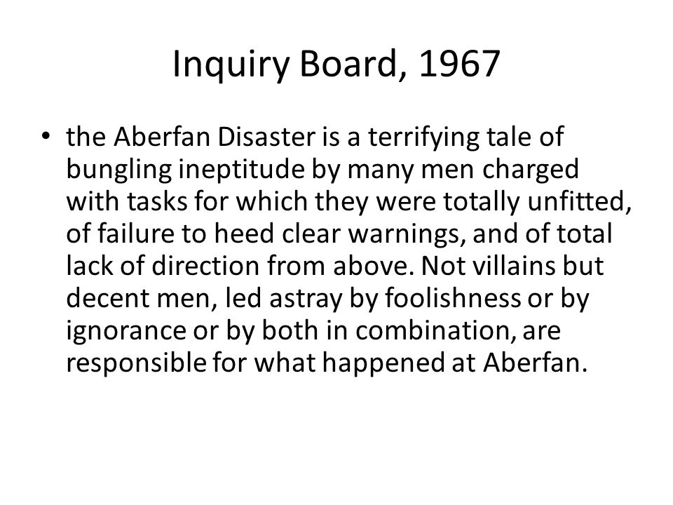 Inquiry Board, 1967 the Aberfan Disaster is a terrifying tale of bungling ineptitude by many men charged with tasks for which they were totally unfitted, of failure to heed clear warnings, and of total lack of direction from above.