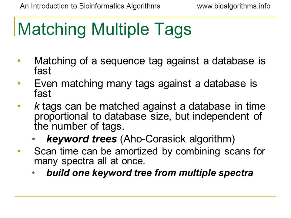 An Introduction to Bioinformatics Algorithmswww.bioalgorithms.info Matching Multiple Tags Matching of a sequence tag against a database is fast Even m