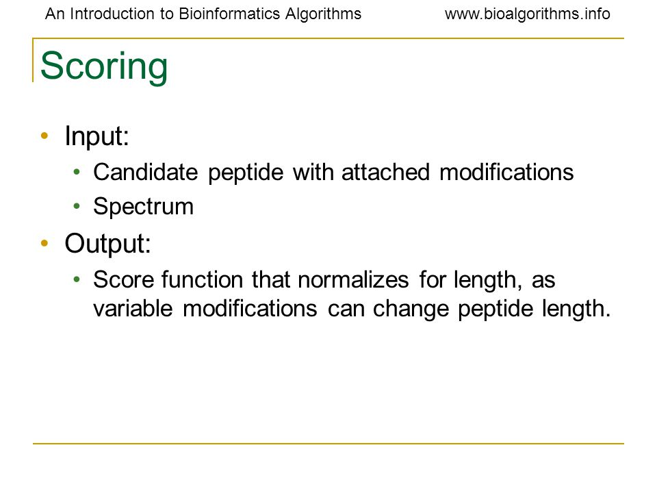 An Introduction to Bioinformatics Algorithmswww.bioalgorithms.info Scoring Input: Candidate peptide with attached modifications Spectrum Output: Score function that normalizes for length, as variable modifications can change peptide length.