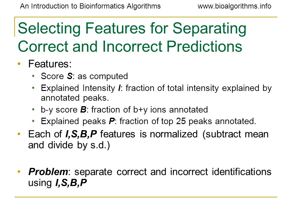 An Introduction to Bioinformatics Algorithmswww.bioalgorithms.info Selecting Features for Separating Correct and Incorrect Predictions Features: Score S: as computed Explained Intensity I: fraction of total intensity explained by annotated peaks.