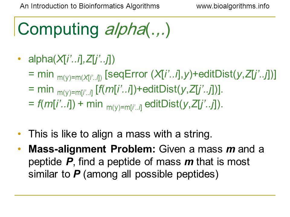 An Introduction to Bioinformatics Algorithmswww.bioalgorithms.info Computing alpha(.,.) alpha(X[i'..i],Z[j'..j]) = min m(y)=m(X[i'..i]) [seqError (X[i'..i],y)+editDist(y,Z[j'..j])] = min m(y)=m[i'..i] [f(m[i'..i])+editDist(y,Z[j'..j])].