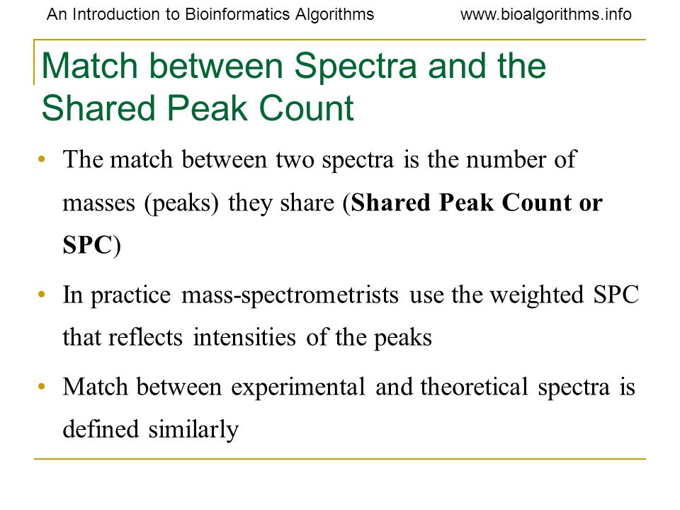 An Introduction to Bioinformatics Algorithmswww.bioalgorithms.info Match between Spectra and the Shared Peak Count The match between two spectra is th