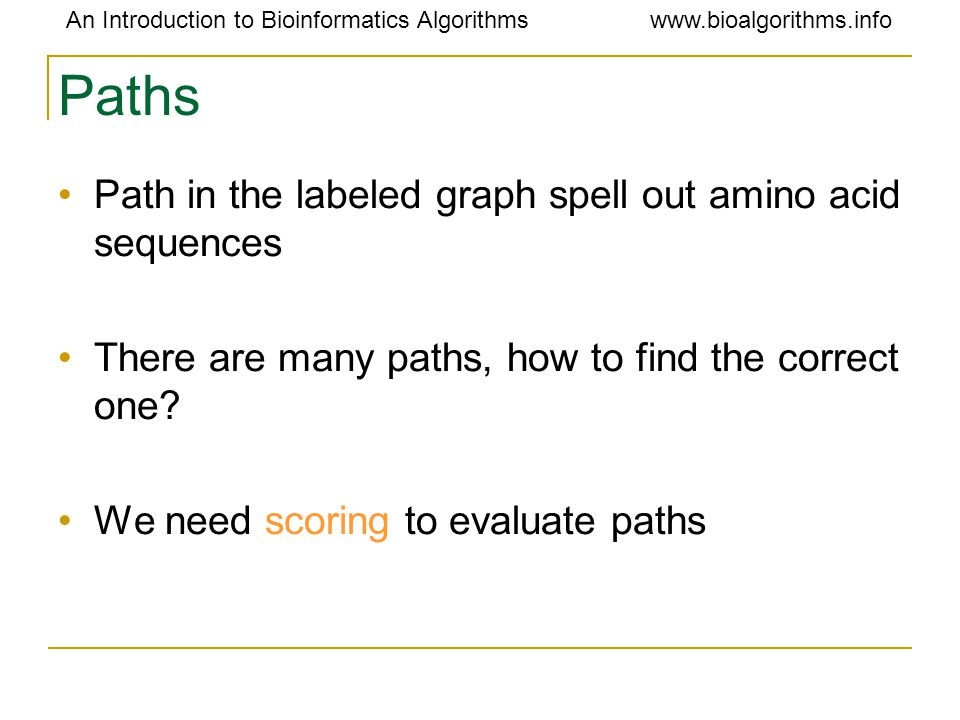 An Introduction to Bioinformatics Algorithmswww.bioalgorithms.info Paths Path in the labeled graph spell out amino acid sequences There are many paths, how to find the correct one.