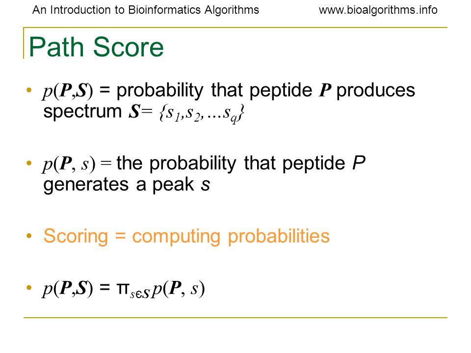 An Introduction to Bioinformatics Algorithmswww.bioalgorithms.info Path Score p(P,S) = probability that peptide P produces spectrum S= {s 1,s 2,…s q } p(P, s) = the probability that peptide P generates a peak s Scoring = computing probabilities p(P,S) = π s є S p(P, s)