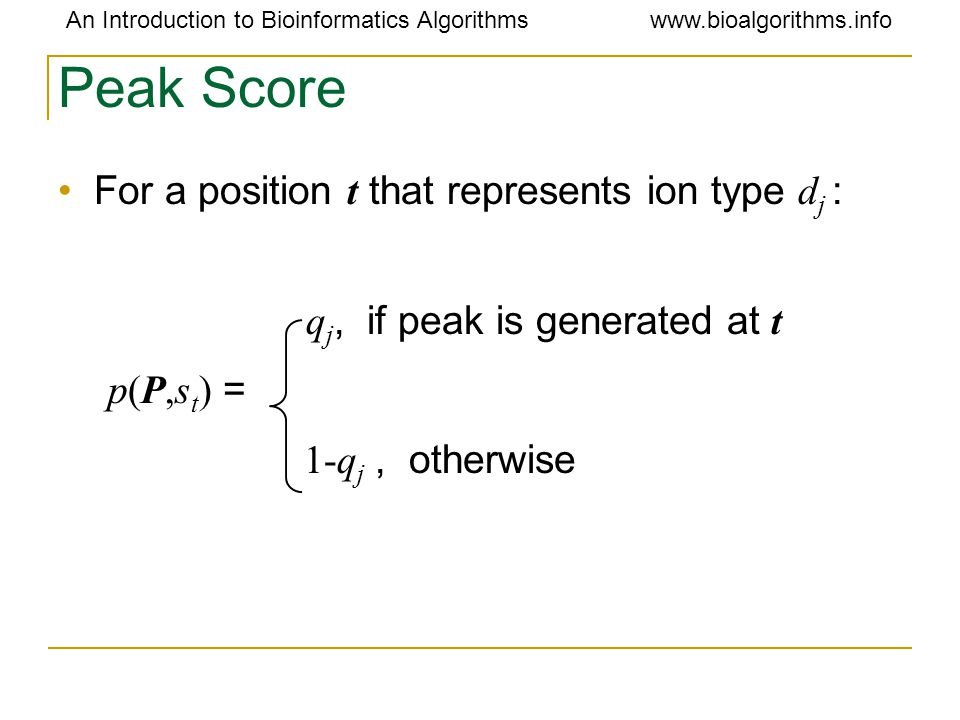 An Introduction to Bioinformatics Algorithmswww.bioalgorithms.info For a position t that represents ion type d j : q j, if peak is generated at t p(P,