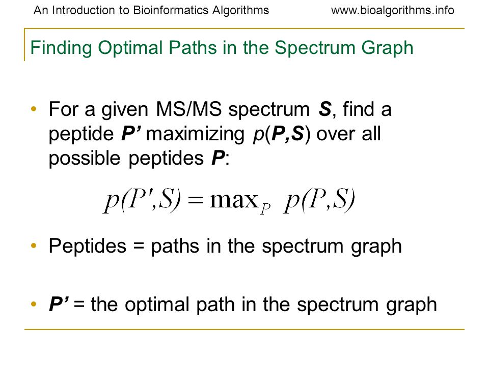 An Introduction to Bioinformatics Algorithmswww.bioalgorithms.info Finding Optimal Paths in the Spectrum Graph For a given MS/MS spectrum S, find a peptide P' maximizing p(P,S) over all possible peptides P: Peptides = paths in the spectrum graph P' = the optimal path in the spectrum graph