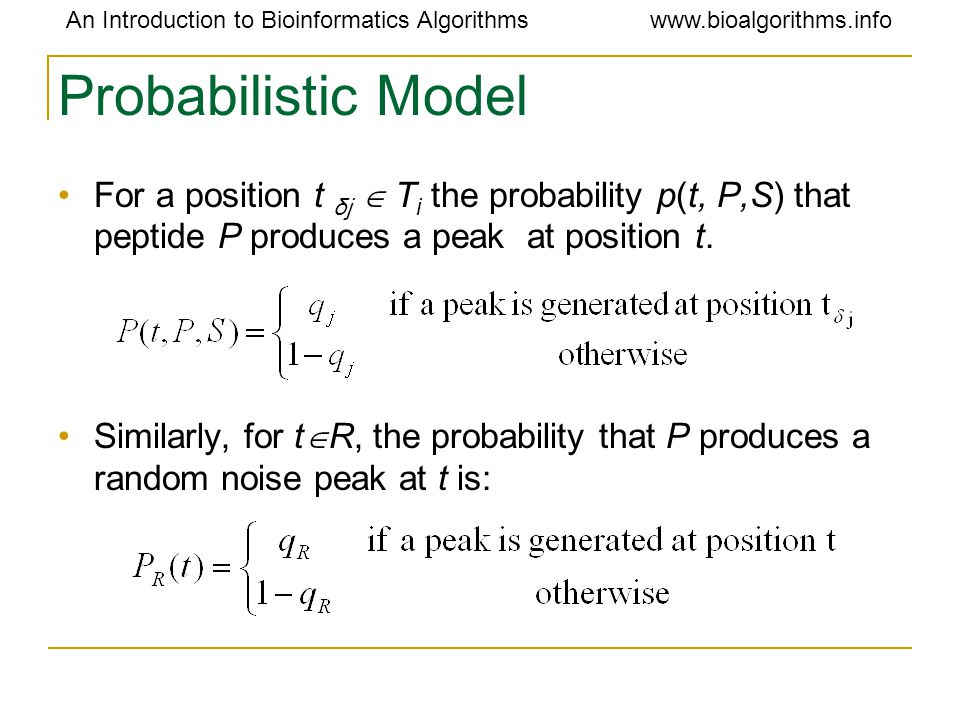 An Introduction to Bioinformatics Algorithmswww.bioalgorithms.info Probabilistic Model For a position t δj  T i the probability p(t, P,S) that peptide P produces a peak at position t.