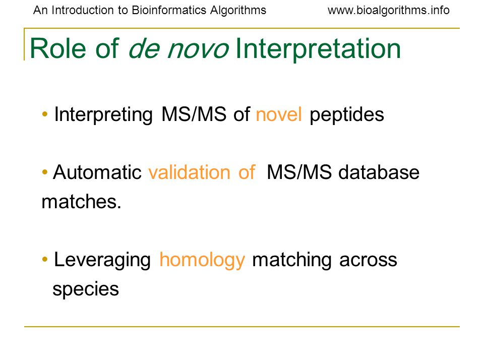 An Introduction to Bioinformatics Algorithmswww.bioalgorithms.info Role of de novo Interpretation Interpreting MS/MS of novel peptides Automatic validation of MS/MS database matches.
