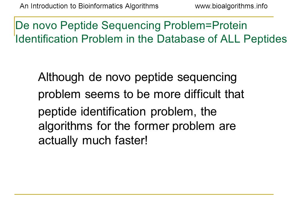 An Introduction to Bioinformatics Algorithmswww.bioalgorithms.info De novo Peptide Sequencing Problem=Protein Identification Problem in the Database o
