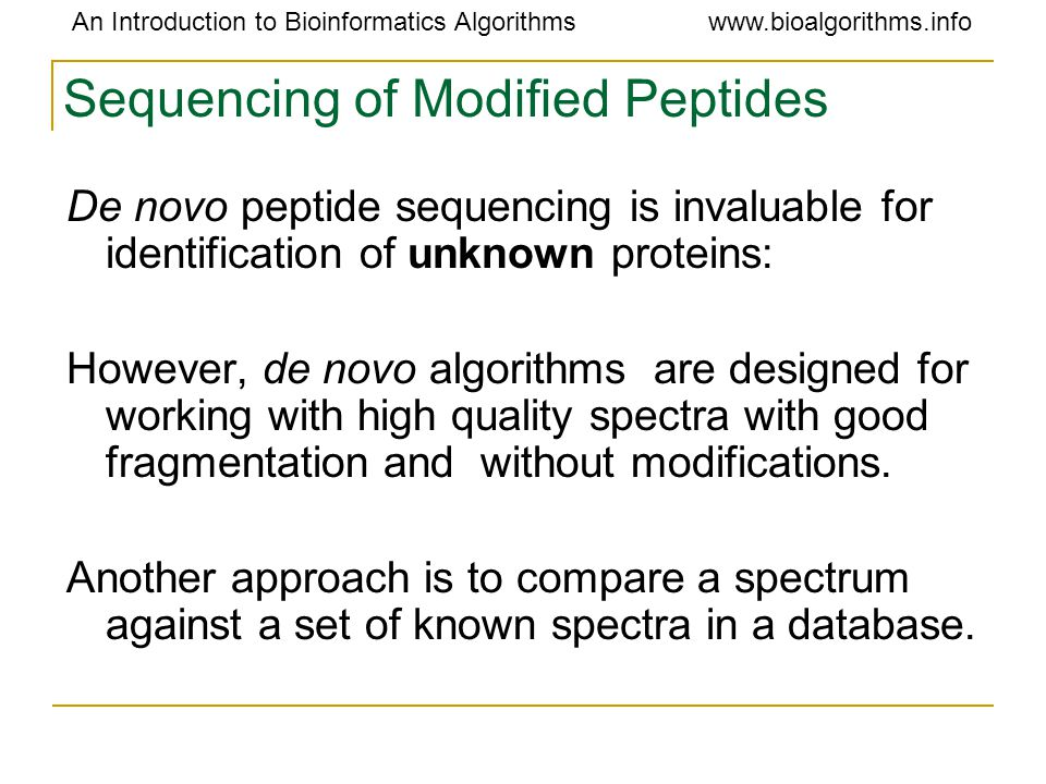 An Introduction to Bioinformatics Algorithmswww.bioalgorithms.info Sequencing of Modified Peptides De novo peptide sequencing is invaluable for identification of unknown proteins: However, de novo algorithms are designed for working with high quality spectra with good fragmentation and without modifications.
