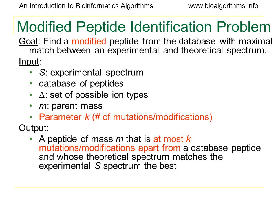 An Introduction to Bioinformatics Algorithmswww.bioalgorithms.info Modified Peptide Identification Problem Goal: Find a modified peptide from the data