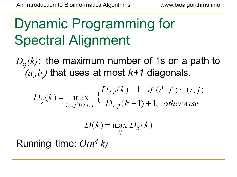 An Introduction to Bioinformatics Algorithmswww.bioalgorithms.info Dynamic Programming for Spectral Alignment D ij (k) : the maximum number of 1s on a path to (a i,b j ) that uses at most k+1 diagonals.