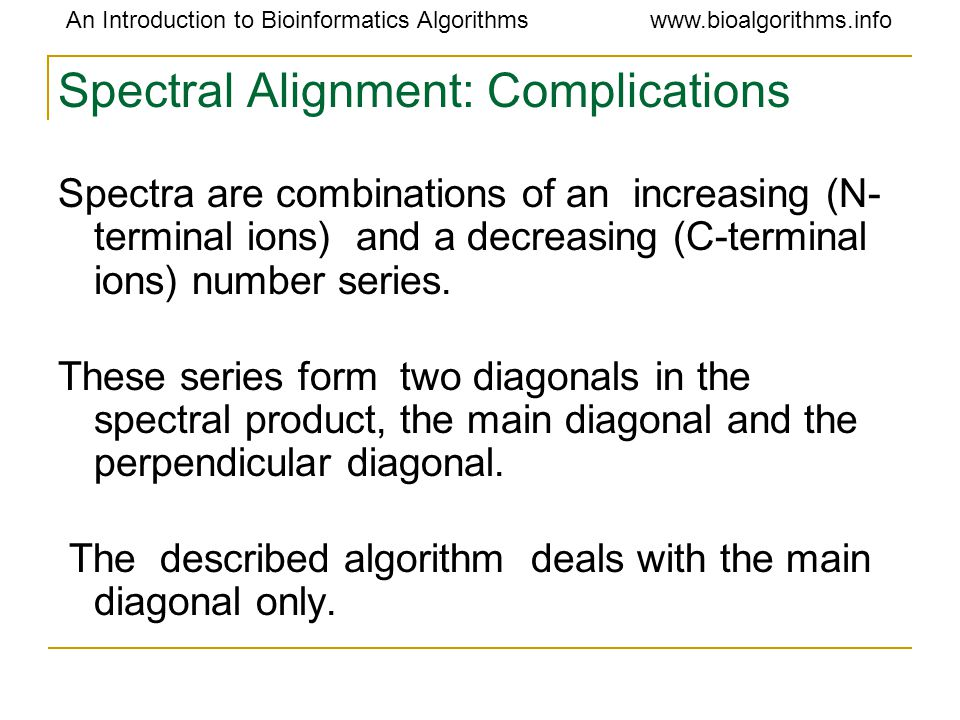 An Introduction to Bioinformatics Algorithmswww.bioalgorithms.info Spectral Alignment: Complications Spectra are combinations of an increasing (N- terminal ions) and a decreasing (C-terminal ions) number series.