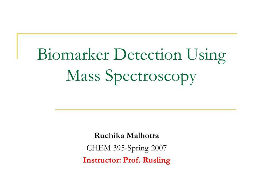 Biomarker Detection Using Mass Spectroscopy Ruchika Malhotra CHEM 395-Spring 2007 Instructor: Prof. Rusling