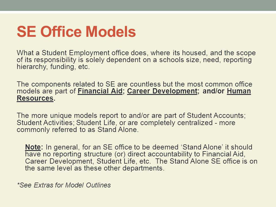 SE Office Models What a Student Employment office does, where its housed, and the scope of its responsibility is solely dependent on a schools size, need, reporting hierarchy, funding, etc.