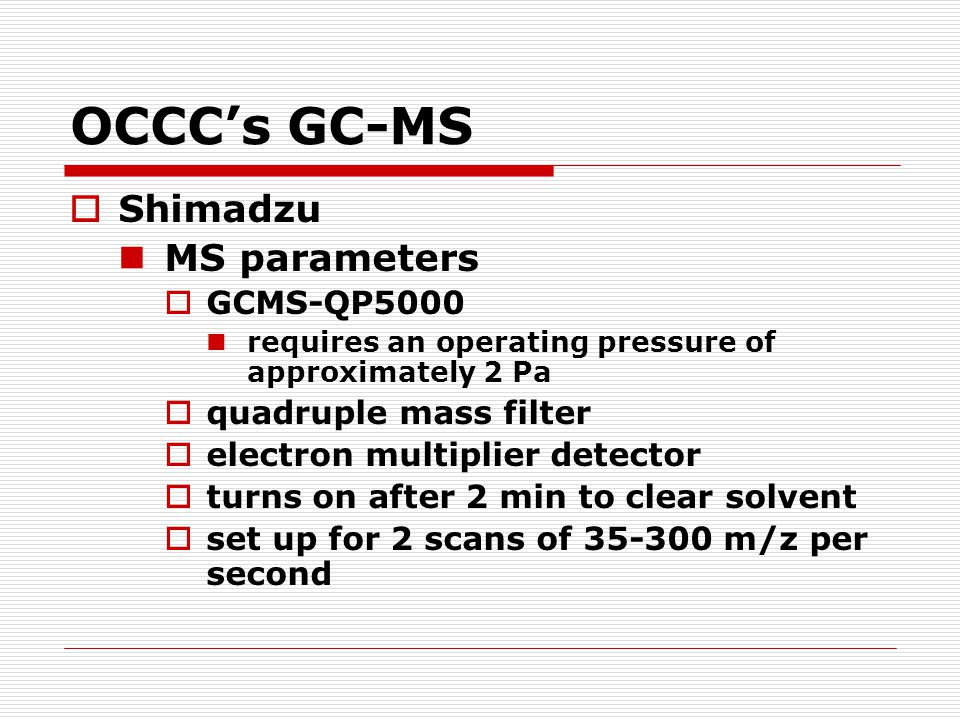 OCCC's GC-MS  Shimadzu MS parameters  GCMS-QP5000 requires an operating pressure of approximately 2 Pa  quadruple mass filter  electron multiplier