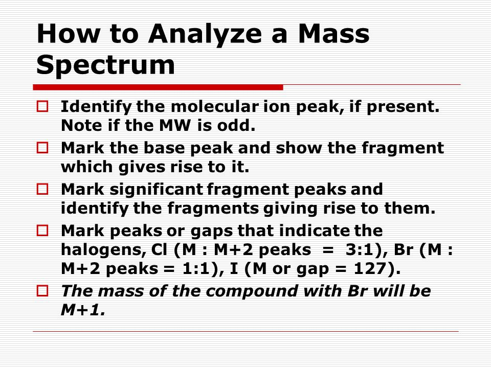 How to Analyze a Mass Spectrum  Identify the molecular ion peak, if present. Note if the MW is odd.  Mark the base peak and show the fragment which