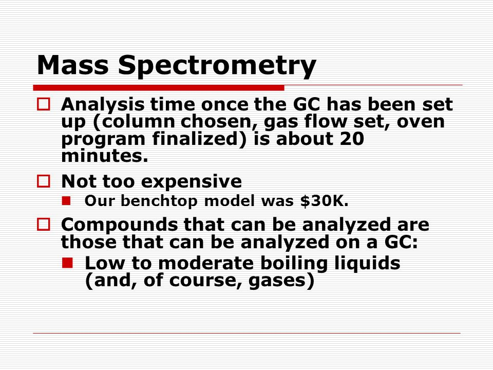 Mass Spectrometry  Analysis time once the GC has been set up (column chosen, gas flow set, oven program finalized) is about 20 minutes.  Not too exp