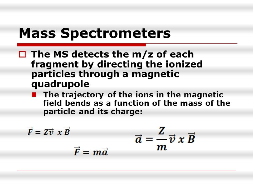 Mass Spectrometers  The MS detects the m/z of each fragment by directing the ionized particles through a magnetic quadrupole The trajectory of the io
