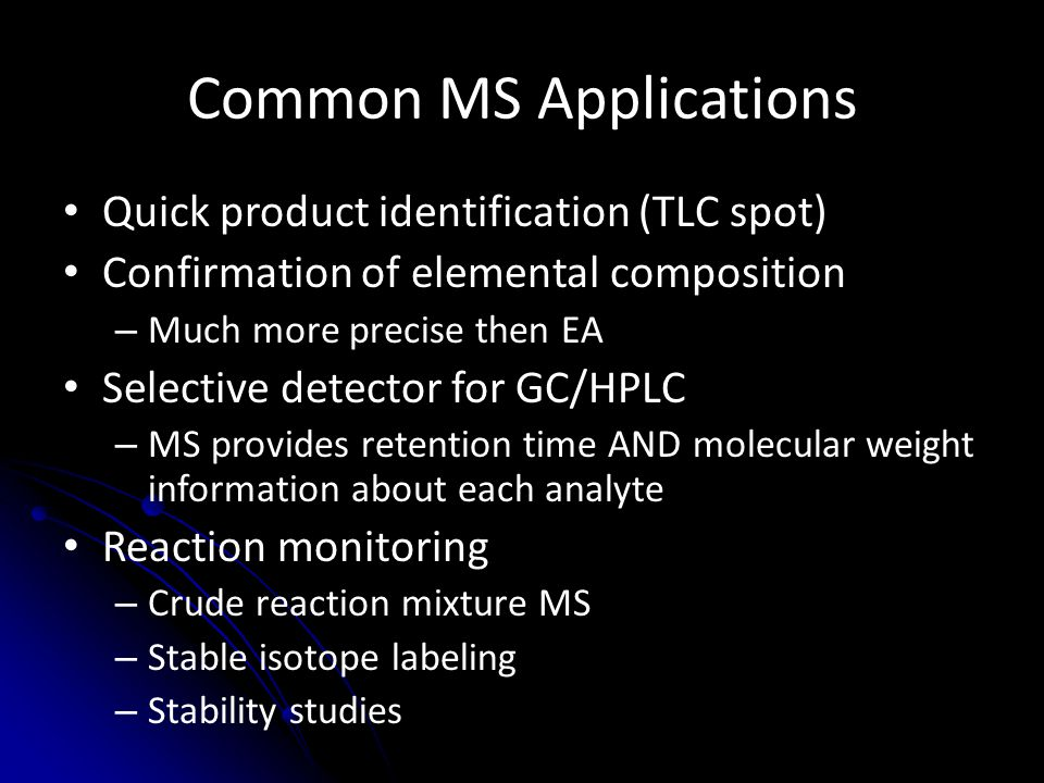 Important Concepts to Remember Mass spectrometers analyze gas-phase ions, not neutral molecules – Neutral molecules don't respond to electromagnetic fields – If you cannot make a stable ion, MS is impossible MS is not a magic bullet technique – MS can tell you composition of an ion (C x H y O z ) – Connectivity of the atoms in that ion is much more challenging Units – 1 Da = 1 u = 1.6605*10 -27 kg (1/12 of a 12 C atom) – 1 Th = 1 Da/e = 1.0364*10 -8 kg/C