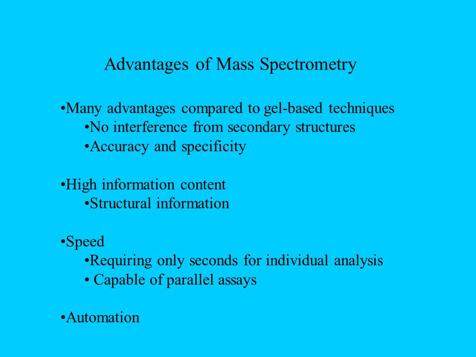 Advantages of Mass Spectrometry Many advantages compared to gel-based techniques No interference from secondary structures Accuracy and specificity High information content Structural information Speed Requiring only seconds for individual analysis Capable of parallel assays Automation