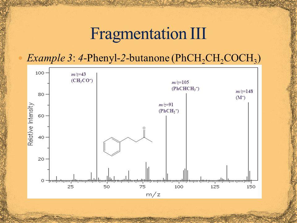 Example 3: 4-Phenyl-2-butanone (PhCH 2 CH 2 COCH 3 ) m/z=148 (M + ) m/z=43 (CH 3 CO + ) m/z=105 (PhCHCH 3 + ) m/z=91 (PhCH 2 + )