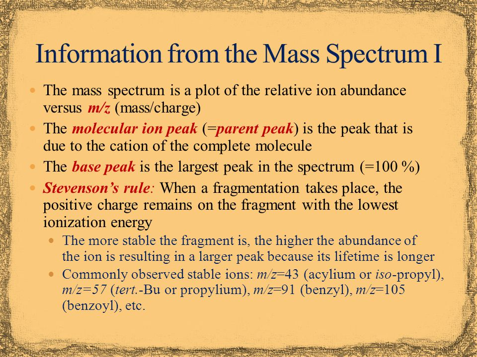 The mass spectrum is a plot of the relative ion abundance versus m/z (mass/charge) The molecular ion peak (=parent peak) is the peak that is due to the cation of the complete molecule The base peak is the largest peak in the spectrum (=100 %) Stevenson's rule: When a fragmentation takes place, the positive charge remains on the fragment with the lowest ionization energy The more stable the fragment is, the higher the abundance of the ion is resulting in a larger peak because its lifetime is longer Commonly observed stable ions: m/z=43 (acylium or iso-propyl), m/z=57 (tert.-Bu or propylium), m/z=91 (benzyl), m/z=105 (benzoyl), etc.