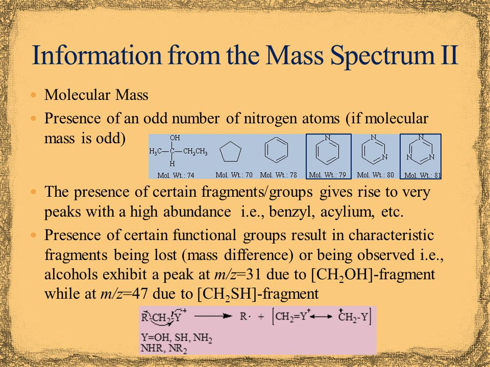 Molecular Mass Presence of an odd number of nitrogen atoms (if molecular mass is odd) The presence of certain fragments/groups gives rise to very peaks with a high abundance i.e., benzyl, acylium, etc.