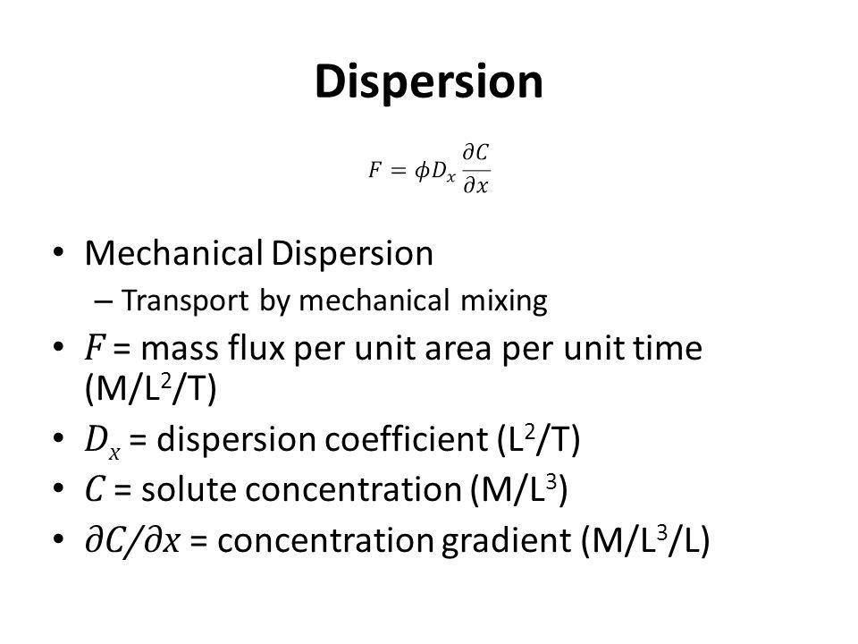 Dispersion Mechanical Dispersion – Transport by mechanical mixing F = mass flux per unit area per unit time (M/L 2 /T) D x = dispersion coefficient (L