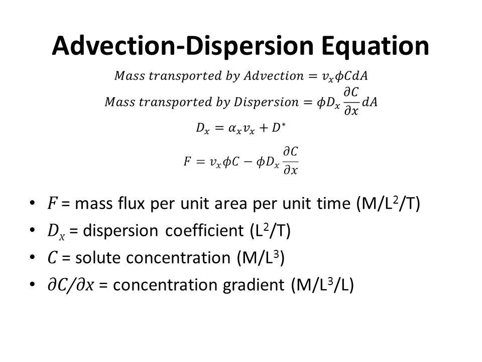 F = mass flux per unit area per unit time (M/L 2 /T) D x = dispersion coefficient (L 2 /T) C = solute concentration (M/L 3 ) ∂C/∂x = concentration gra