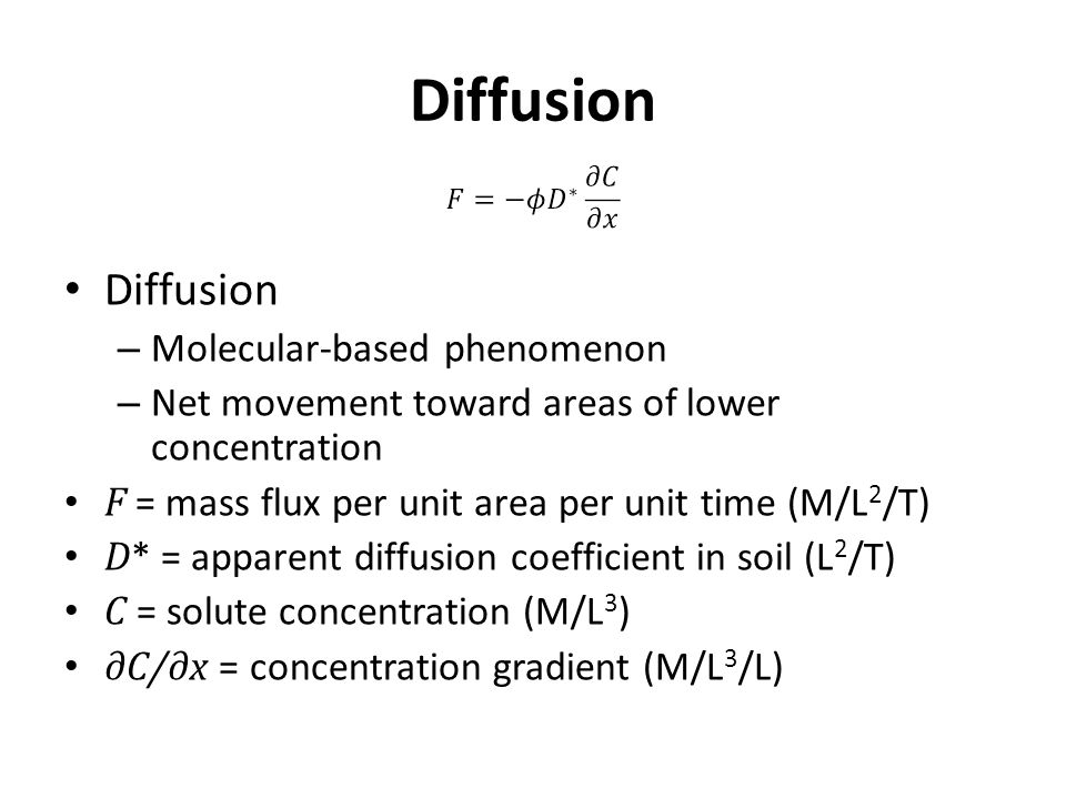 Diffusion – Molecular-based phenomenon – Net movement toward areas of lower concentration F = mass flux per unit area per unit time (M/L 2 /T) D * = apparent diffusion coefficient in soil (L 2 /T) C = solute concentration (M/L 3 ) ∂C/∂x = concentration gradient (M/L 3 /L)