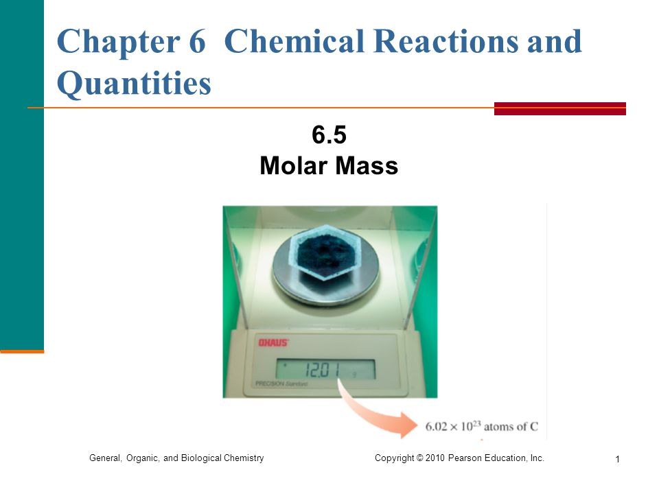 General, Organic, and Biological Chemistry Copyright © 2010 Pearson Education, Inc. 1 Chapter 6 Chemical Reactions and Quantities 6.5 Molar Mass