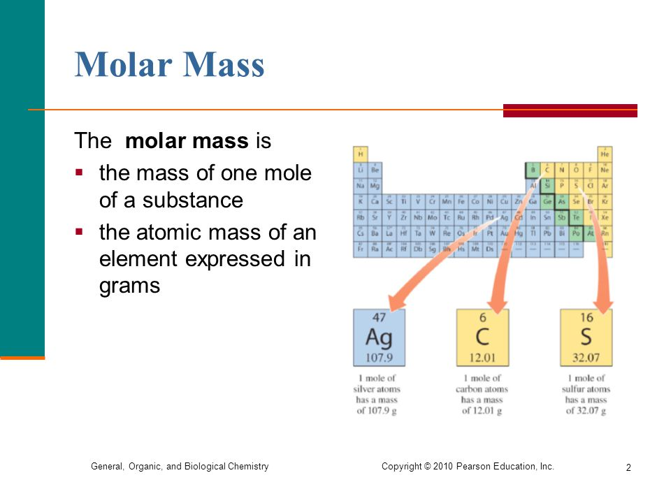 General, Organic, and Biological Chemistry Copyright © 2010 Pearson Education, Inc. 2 The molar mass is  the mass of one mole of a substance  the at