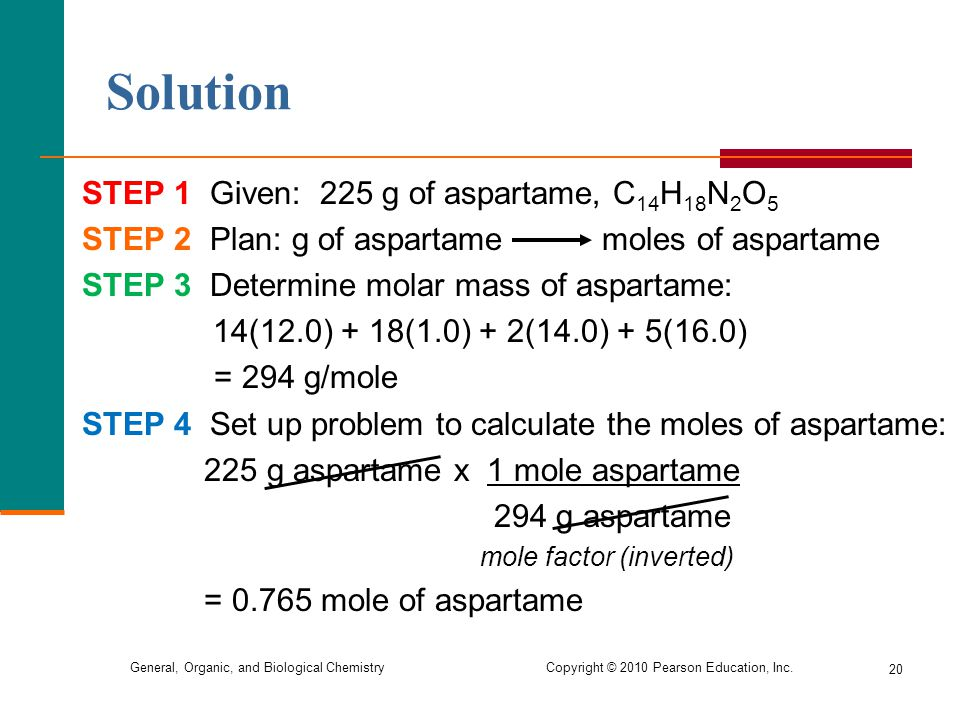 General, Organic, and Biological Chemistry Copyright © 2010 Pearson Education, Inc. 20 STEP 1 Given: 225 g of aspartame, C 14 H 18 N 2 O 5 STEP 2 Plan