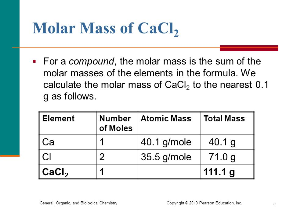 General, Organic, and Biological Chemistry Copyright © 2010 Pearson Education, Inc. 5 Molar Mass of CaCl 2  For a compound, the molar mass is the sum