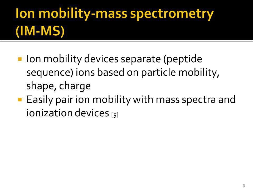  Ion mobility devices separate (peptide sequence) ions based on particle mobility, shape, charge  Easily pair ion mobility with mass spectra and ionization devices [5] 3