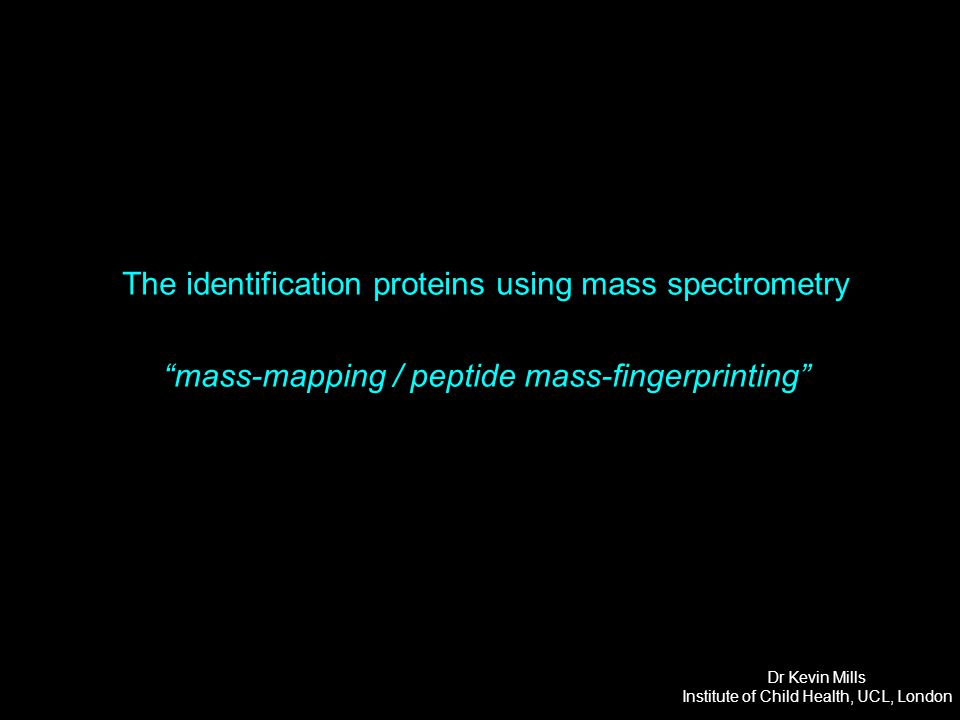 The identification proteins using mass spectrometry Tryptic digestion of the protein provides peptide fragments of varying length and therefore mass Mass spectrometer Increasing Mass  (longer the peptide the heavier its mass) Dr Kevin Mills Institute of Child Health, UCL, London