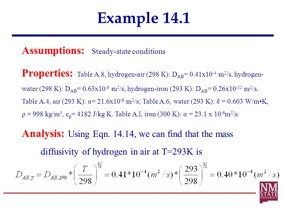 Example 14.1 Assumptions: Steady-state conditions Properties: Table A.8, hydrogen-air (298 K): D AB = 0.41x10 -4 m 2 /s, hydrogen- water (298 K): D AB