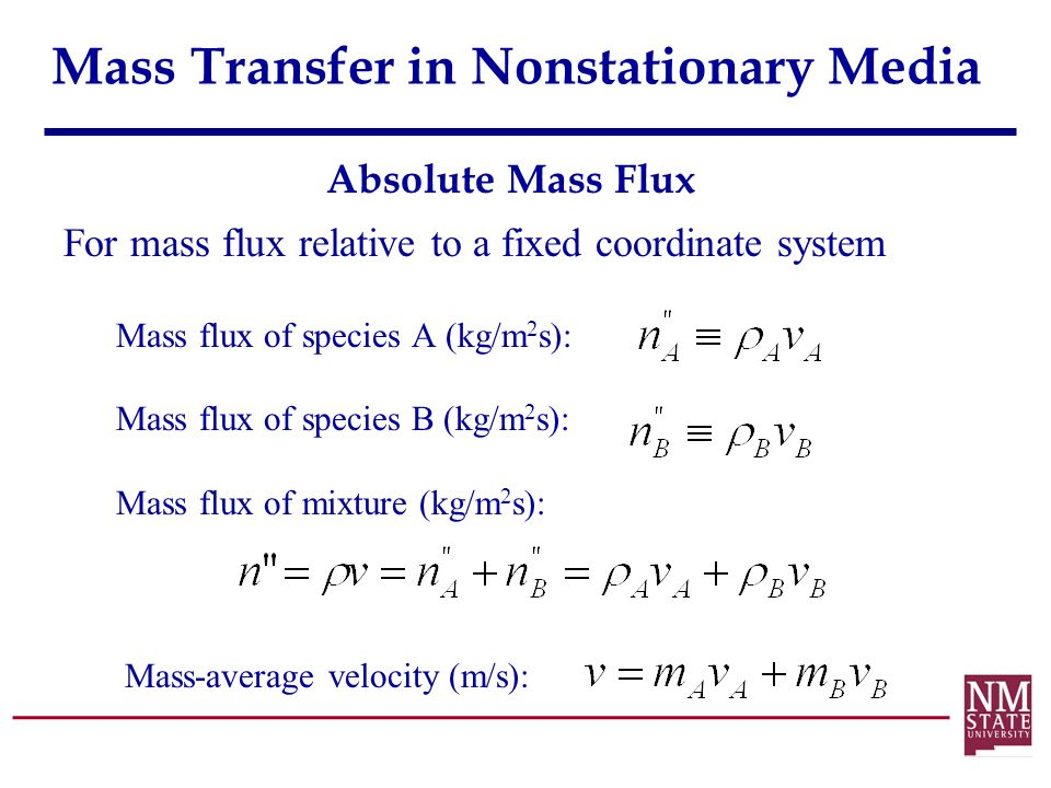 Mass Transfer in Nonstationary Media For mass flux relative to a fixed coordinate system Mass flux of species A (kg/m 2 s): Mass flux of species B (kg