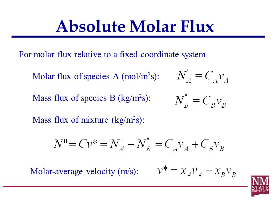 Absolute Molar Flux For molar flux relative to a fixed coordinate system Molar flux of species A (mol/m 2 s): Mass flux of species B (kg/m 2 s): Mass